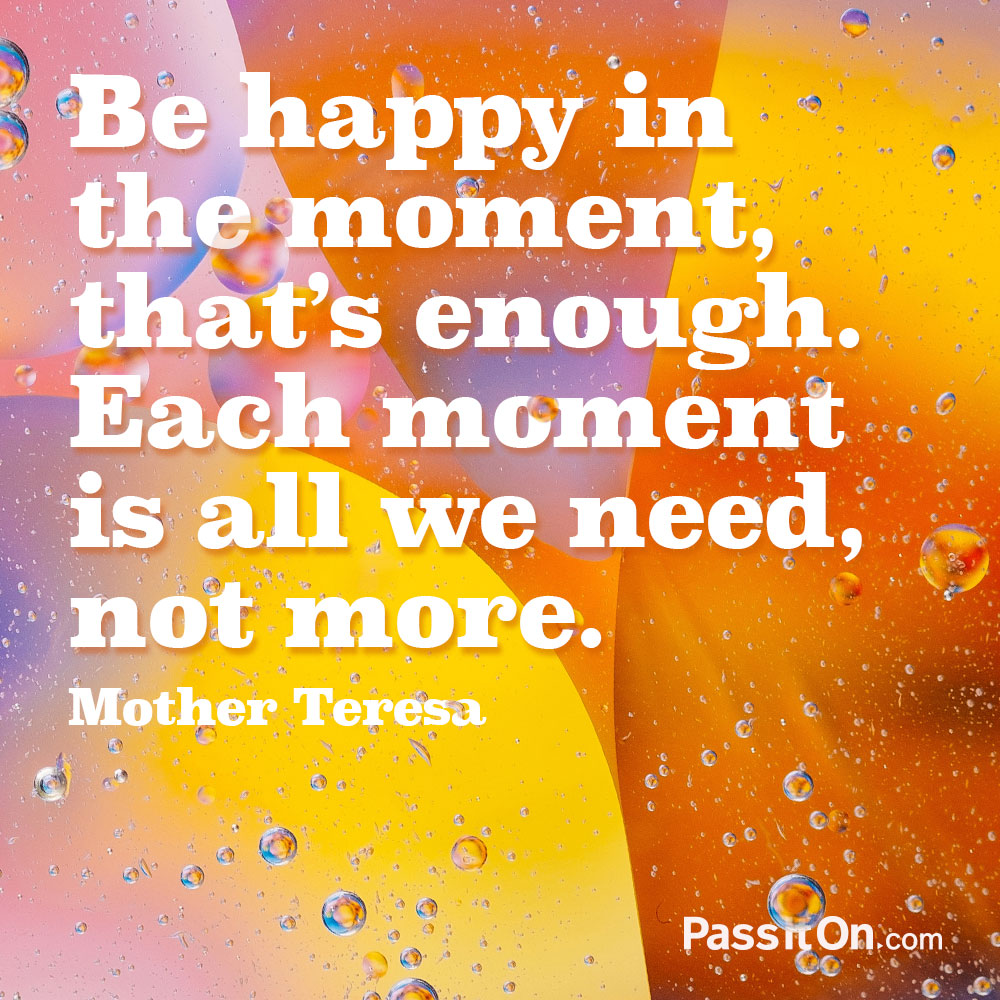 Be happy in the moment, that's enough. Each moment is all we need, not more.
