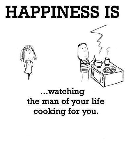 Happiness is watching the man of your life cooking for you